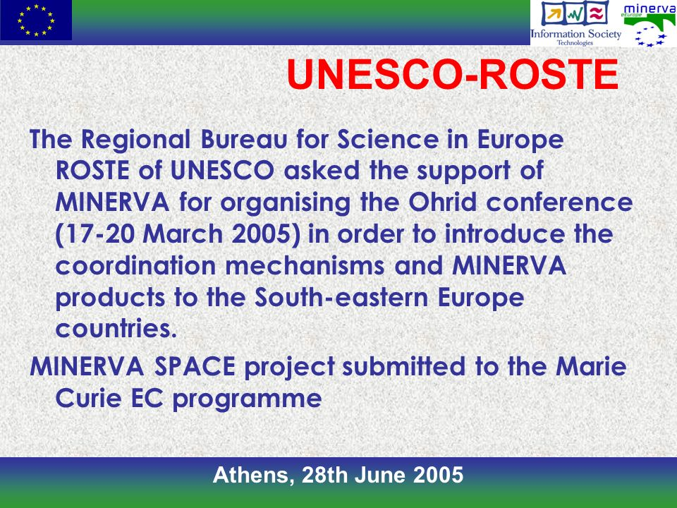Athens, 28th June 2005 UNESCO-ROSTE The Regional Bureau for Science in Europe ROSTE of UNESCO asked the support of MINERVA for organising the Ohrid conference (17-20 March 2005) in order to introduce the coordination mechanisms and MINERVA products to the South-eastern Europe countries.