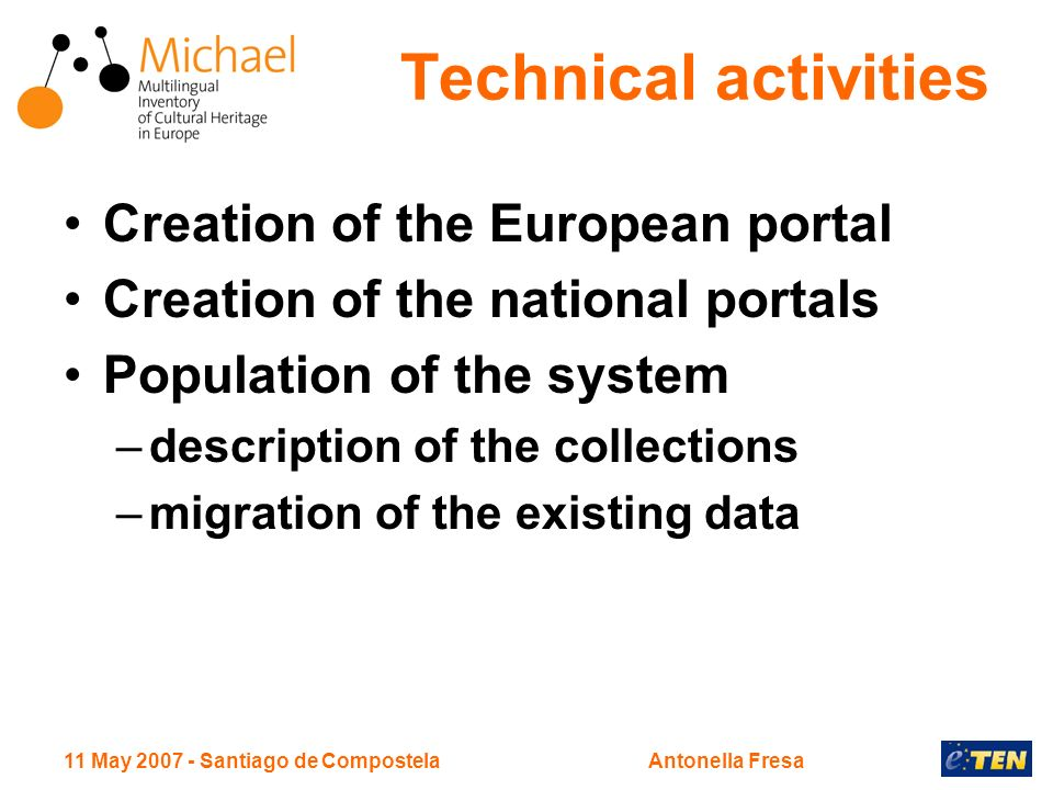11 May Santiago de CompostelaAntonella Fresa Technical activities Creation of the European portal Creation of the national portals Population of the system –description of the collections –migration of the existing data