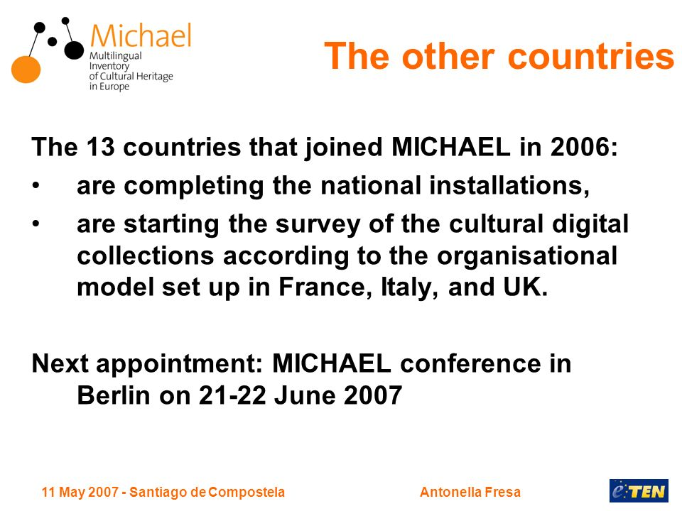 11 May Santiago de CompostelaAntonella Fresa The 13 countries that joined MICHAEL in 2006: are completing the national installations, are starting the survey of the cultural digital collections according to the organisational model set up in France, Italy, and UK.