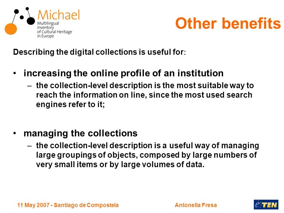 11 May Santiago de CompostelaAntonella Fresa Describing the digital collections is useful for : increasing the online profile of an institution –the collection-level description is the most suitable way to reach the information on line, since the most used search engines refer to it; managing the collections –the collection-level description is a useful way of managing large groupings of objects, composed by large numbers of very small items or by large volumes of data.