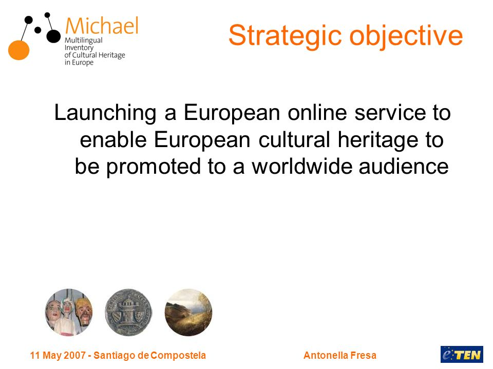 11 May 2007 - Santiago de CompostelaAntonella Fresa Strategic objective Launching a European online service to enable European cultural heritage to be