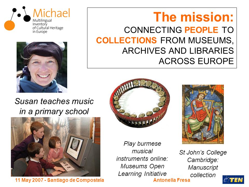 11 May Santiago de CompostelaAntonella Fresa The mission: CONNECTING PEOPLE TO COLLECTIONS FROM MUSEUMS, ARCHIVES AND LIBRARIES ACROSS EUROPE Susan teaches music in a primary school St Johns College Cambridge: Manuscript collection Play burmese musical instruments online: Museums Open Learning Initiative