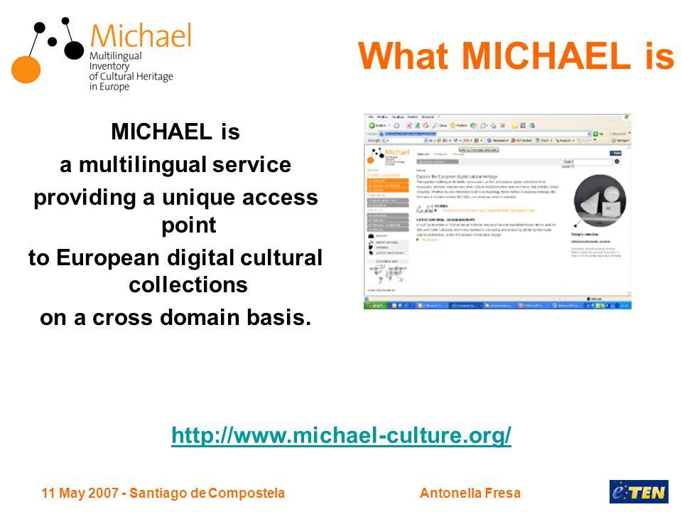 11 May 2007 - Santiago de CompostelaAntonella Fresa What MICHAEL is MICHAEL is a multilingual service providing a unique access point to European digi