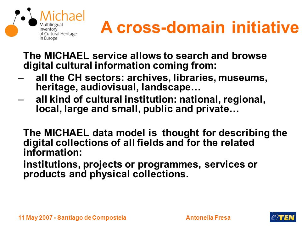 11 May 2007 - Santiago de CompostelaAntonella Fresa The MICHAEL service allows to search and browse digital cultural information coming from: –all the