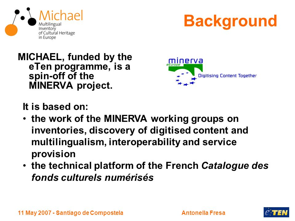 11 May 2007 - Santiago de CompostelaAntonella Fresa Background MICHAEL, funded by the eTen programme, is a spin-off of the MINERVA project. It is base