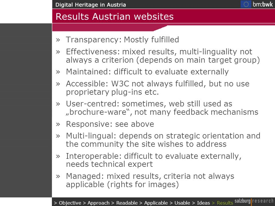 Results Austrian websites »Transparency: Mostly fulfilled »Effectiveness: mixed results, multi-linguality not always a criterion (depends on main target group) »Maintained: difficult to evaluate externally »Accessible: W3C not always fulfilled, but no use proprietary plug-ins etc.