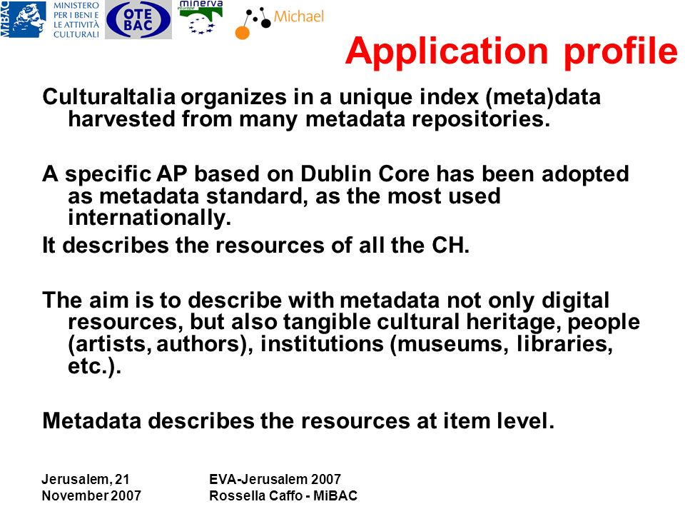 Jerusalem, 21 November 2007 EVA-Jerusalem 2007 Rossella Caffo - MiBAC Application profile CulturaItalia organizes in a unique index (meta)data harvested from many metadata repositories.
