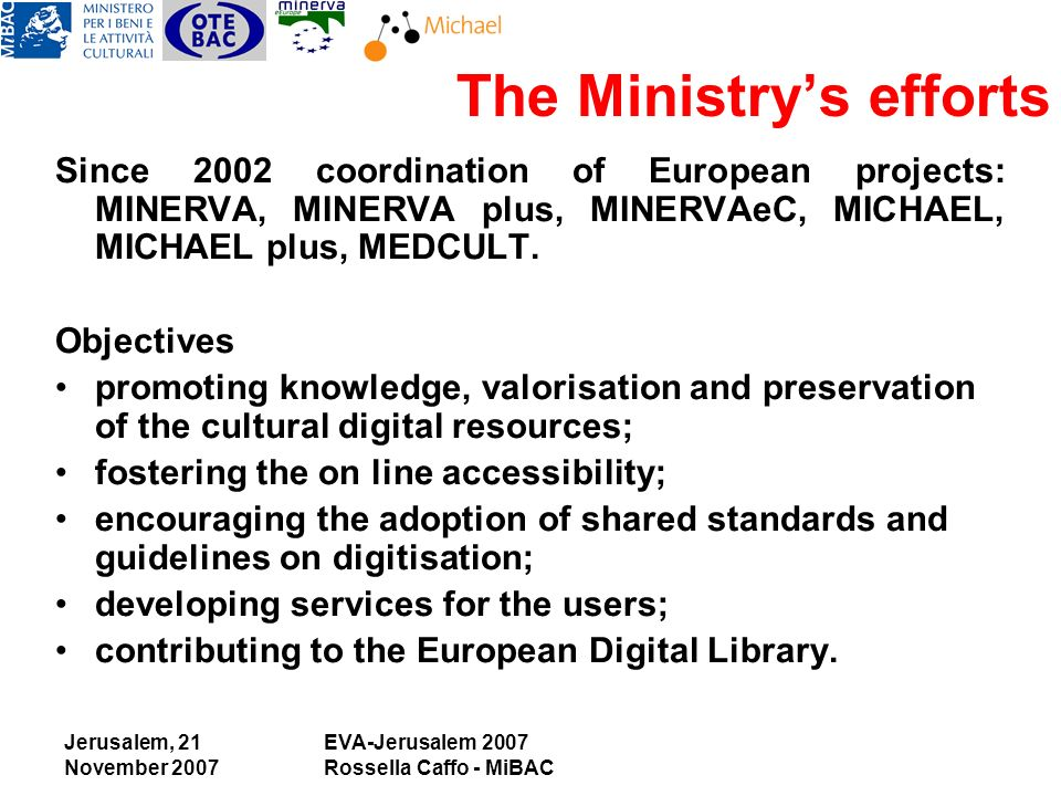 Jerusalem, 21 November 2007 EVA-Jerusalem 2007 Rossella Caffo - MiBAC The Ministrys efforts Since 2002 coordination of European projects: MINERVA, MINERVA plus, MINERVAeC, MICHAEL, MICHAEL plus, MEDCULT.