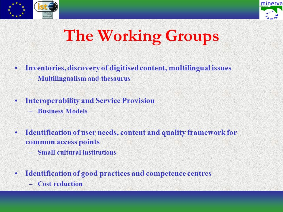 The Working Groups Inventories, discovery of digitised content, multilingual issues –Multilingualism and thesaurus Interoperability and Service Provision –Business Models Identification of user needs, content and quality framework for common access points –Small cultural institutions Identification of good practices and competence centres –Cost reduction