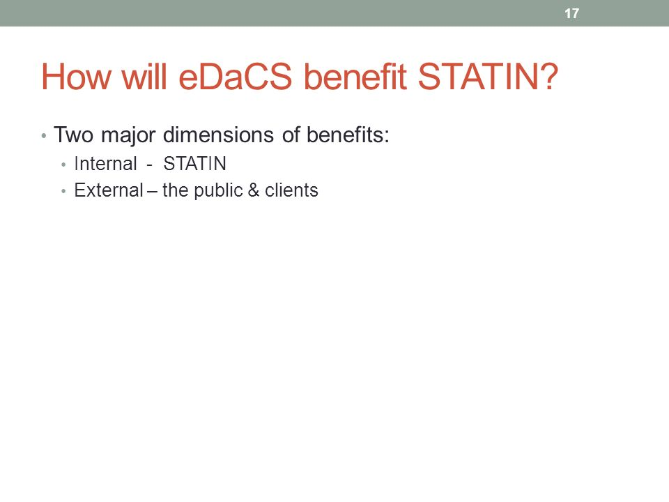How will eDaCS benefit STATIN? Two major dimensions of benefits: Internal - STATIN External – the public & clients 17