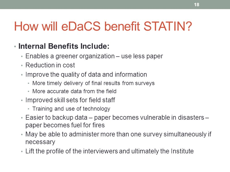 How will eDaCS benefit STATIN? Internal Benefits Include: Enables a greener organization – use less paper Reduction in cost Improve the quality of dat