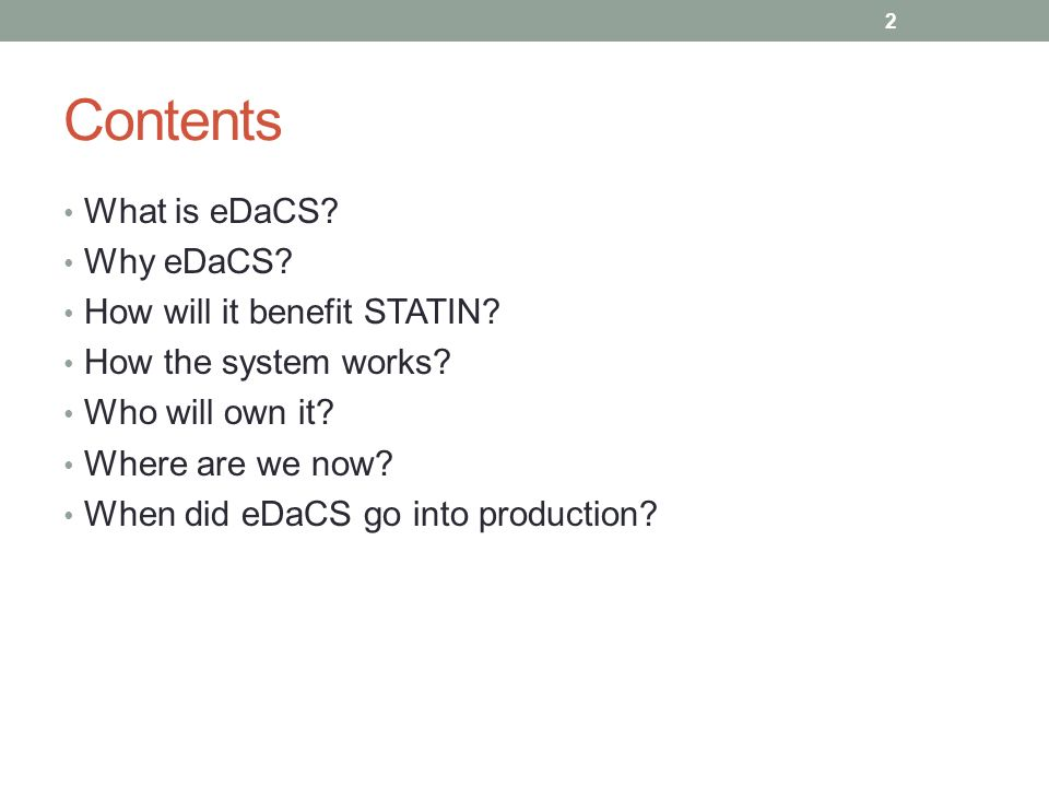 Contents What is eDaCS? Why eDaCS? How will it benefit STATIN? How the system works? Who will own it? Where are we now? When did eDaCS go into product