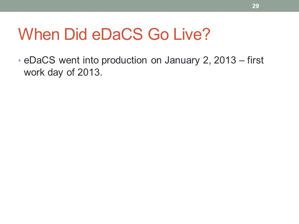 When Did eDaCS Go Live eDaCS went into production on January 2, 2013 – first work day of 2013. 29