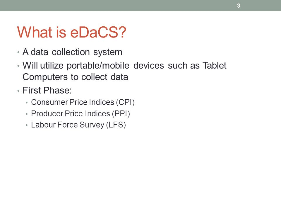 What is eDaCS? A data collection system Will utilize portable/mobile devices such as Tablet Computers to collect data First Phase: Consumer Price Indi