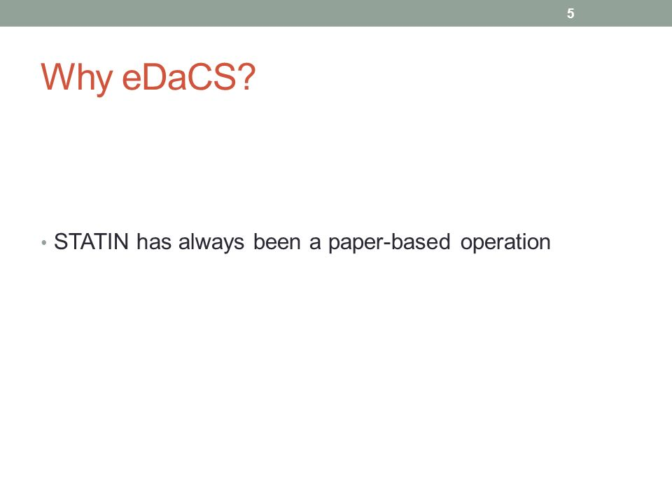 Why eDaCS? STATIN has always been a paper-based operation 5