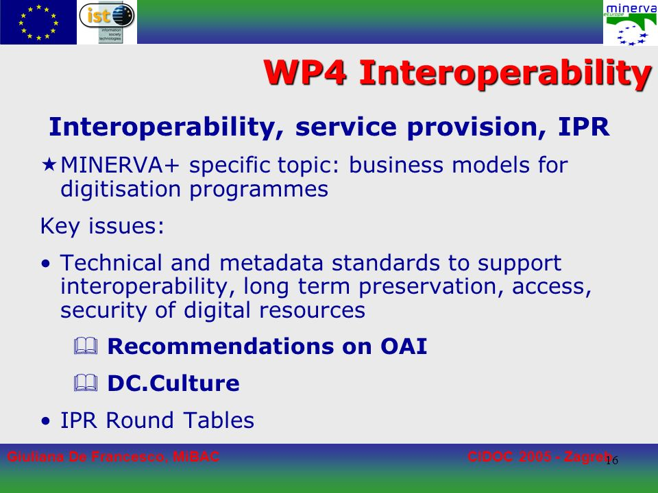 Giuliana De Francesco, MiBACCIDOC 2005 - Zagreb 16 WP4 Interoperability Interoperability, service provision, IPR MINERVA+ specific topic: business models for digitisation programmes Key issues: Technical and metadata standards to support interoperability, long term preservation, access, security of digital resources Recommendations on OAI DC.Culture IPR Round Tables