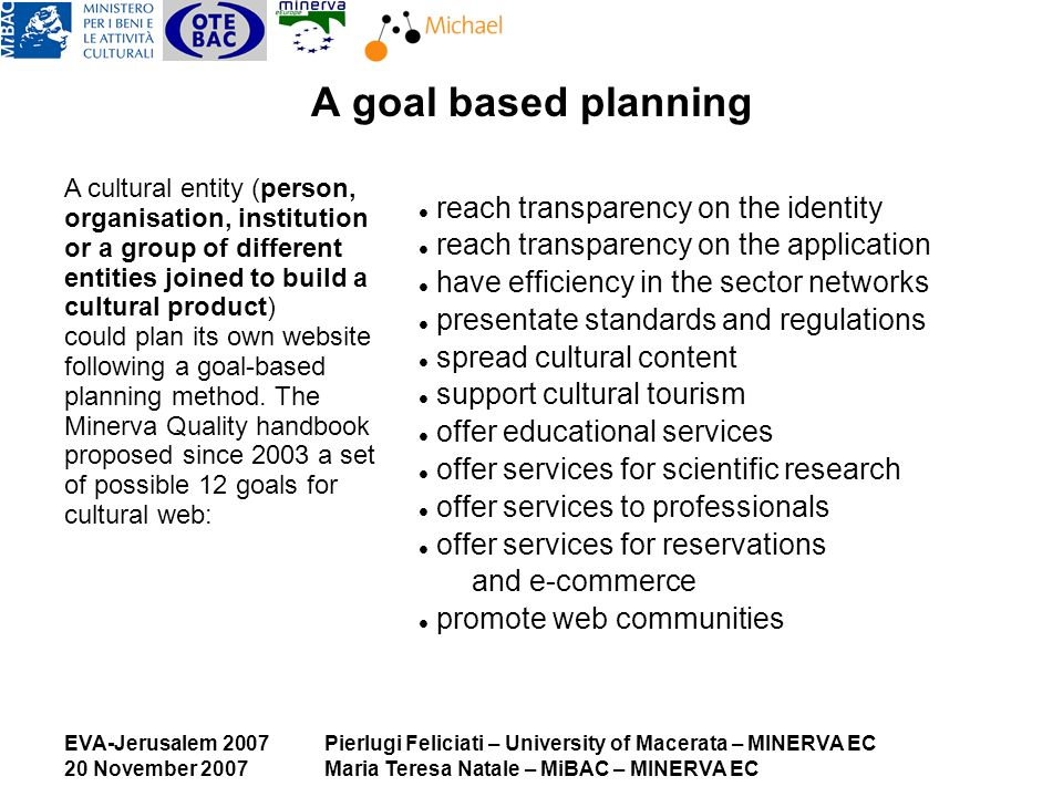 EVA-Jerusalem 2007 20 November 2007 Pierlugi Feliciati – University of Macerata – MINERVA EC Maria Teresa Natale – MiBAC – MINERVA EC A goal based planning A cultural entity (person, organisation, institution or a group of different entities joined to build a cultural product) could plan its own website following a goal-based planning method.