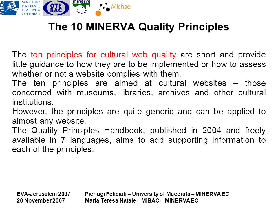 EVA-Jerusalem 2007 20 November 2007 Pierlugi Feliciati – University of Macerata – MINERVA EC Maria Teresa Natale – MiBAC – MINERVA EC The 10 MINERVA Quality Principles The ten principles for cultural web quality are short and provide little guidance to how they are to be implemented or how to assess whether or not a website complies with them.