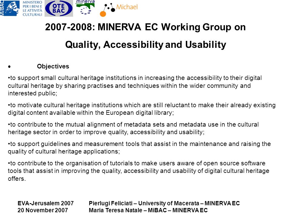 EVA-Jerusalem 2007 20 November 2007 Pierlugi Feliciati – University of Macerata – MINERVA EC Maria Teresa Natale – MiBAC – MINERVA EC 2007-2008: MINERVA EC Working Group on Quality, Accessibility and Usability Objectives to support small cultural heritage institutions in increasing the accessibility to their digital cultural heritage by sharing practises and techniques within the wider community and interested public; to motivate cultural heritage institutions which are still reluctant to make their already existing digital content available within the European digital library; to contribute to the mutual alignment of metadata sets and metadata use in the cultural heritage sector in order to improve quality, accessibility and usability; to support guidelines and measurement tools that assist in the maintenance and raising the quality of cultural heritage applications; to contribute to the organisation of tutorials to make users aware of open source software tools that assist in improving the quality, accessibility and usability of digital cultural heritage offers.