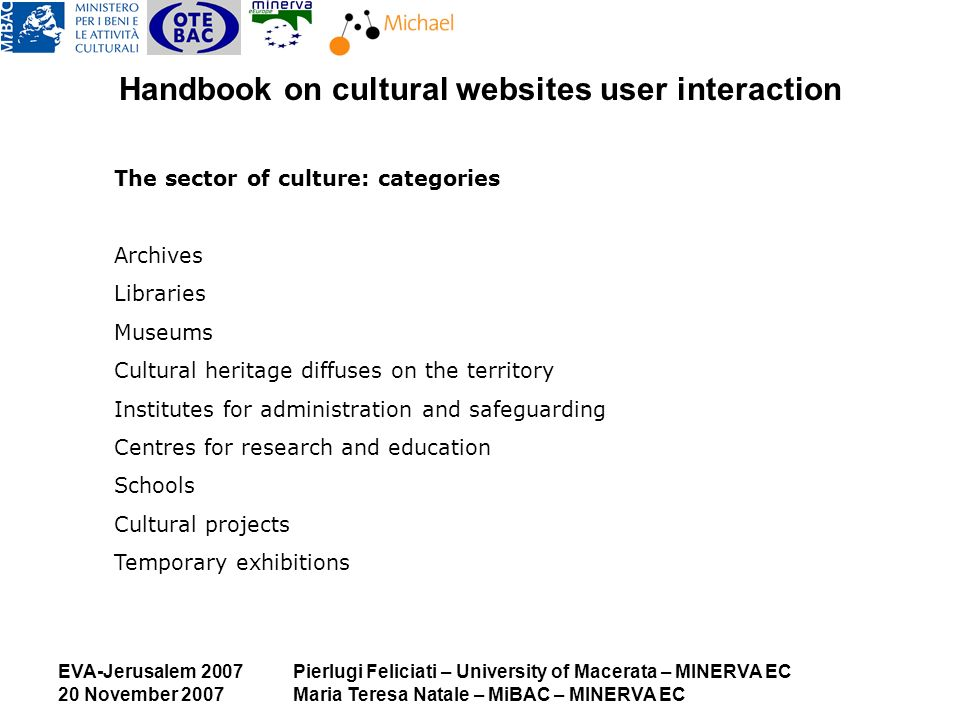 EVA-Jerusalem 2007 20 November 2007 Pierlugi Feliciati – University of Macerata – MINERVA EC Maria Teresa Natale – MiBAC – MINERVA EC Handbook on cultural websites user interaction The sector of culture: categories Archives Libraries Museums Cultural heritage diffuses on the territory Institutes for administration and safeguarding Centres for research and education Schools Cultural projects Temporary exhibitions