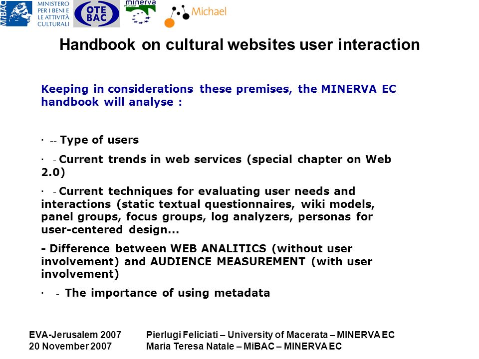EVA-Jerusalem 2007 20 November 2007 Pierlugi Feliciati – University of Macerata – MINERVA EC Maria Teresa Natale – MiBAC – MINERVA EC Handbook on cultural websites user interaction Keeping in considerations these premises, the MINERVA EC handbook will analyse : · -- Type of users · - Current trends in web services (special chapter on Web 2.0) · - Current techniques for evaluating user needs and interactions (static textual questionnaires, wiki models, panel groups, focus groups, log analyzers, personas for user-centered design...