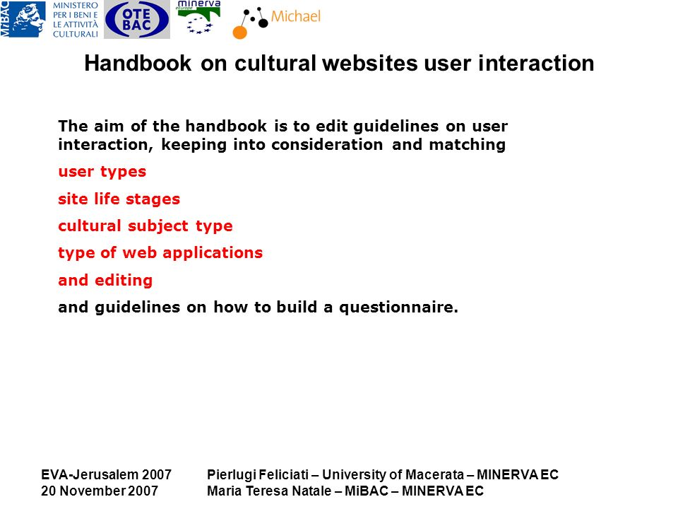 EVA-Jerusalem 2007 20 November 2007 Pierlugi Feliciati – University of Macerata – MINERVA EC Maria Teresa Natale – MiBAC – MINERVA EC Handbook on cultural websites user interaction The aim of the handbook is to edit guidelines on user interaction, keeping into consideration and matching user types site life stages cultural subject type type of web applications and editing and guidelines on how to build a questionnaire.
