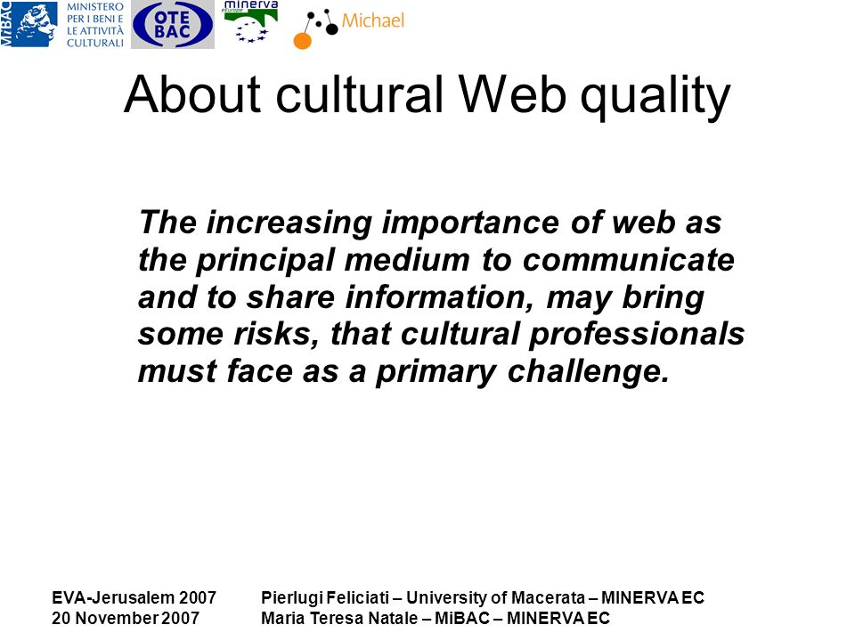 EVA-Jerusalem 2007 20 November 2007 Pierlugi Feliciati – University of Macerata – MINERVA EC Maria Teresa Natale – MiBAC – MINERVA EC About cultural Web quality The increasing importance of web as the principal medium to communicate and to share information, may bring some risks, that cultural professionals must face as a primary challenge.