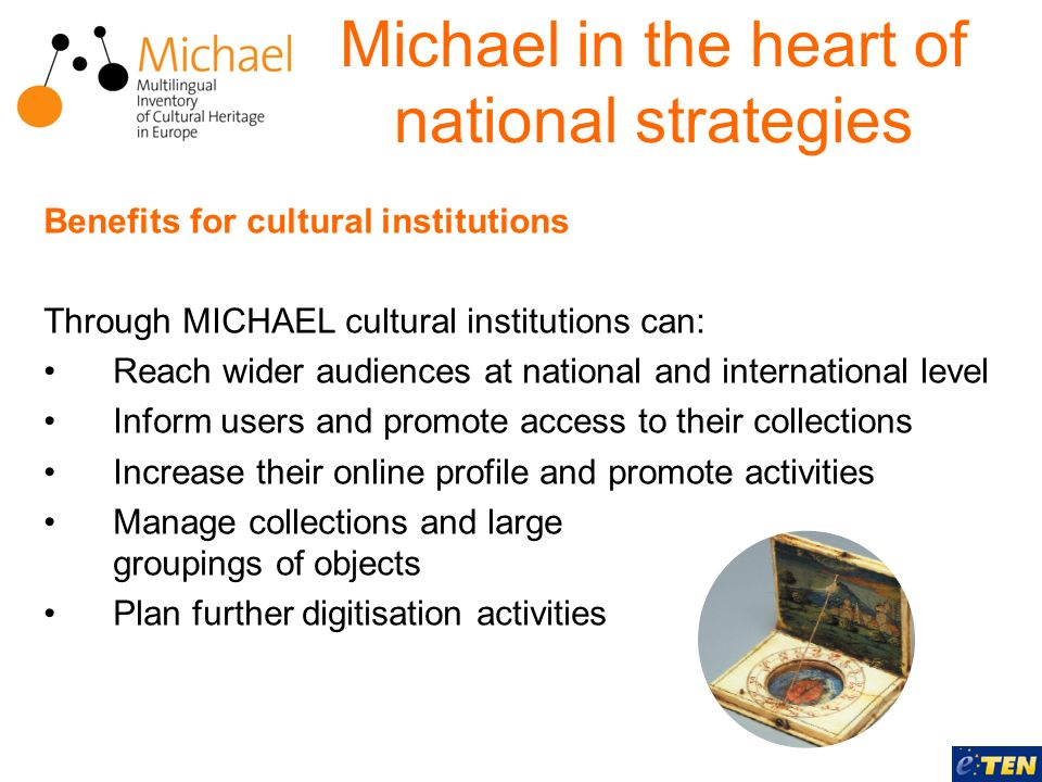 Benefits for cultural institutions Through MICHAEL cultural institutions can: Reach wider audiences at national and international level Inform users and promote access to their collections Increase their online profile and promote activities Manage collections and large groupings of objects Plan further digitisation activities Michael in the heart of national strategies