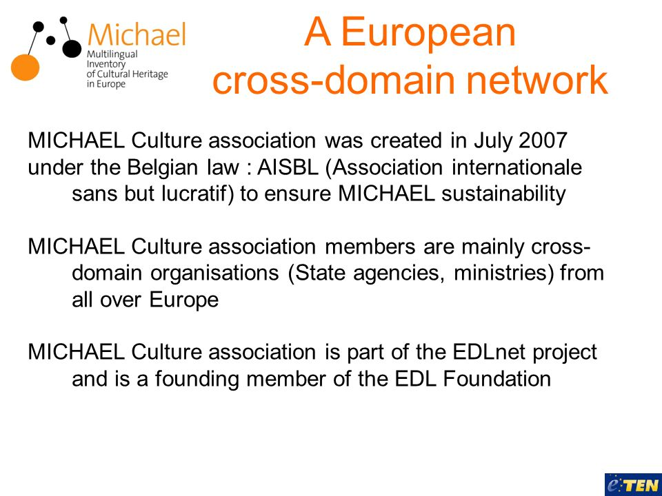 A European cross-domain network MICHAEL Culture association was created in July 2007 under the Belgian law : AISBL (Association internationale sans but lucratif) to ensure MICHAEL sustainability MICHAEL Culture association members are mainly cross- domain organisations (State agencies, ministries) from all over Europe MICHAEL Culture association is part of the EDLnet project and is a founding member of the EDL Foundation