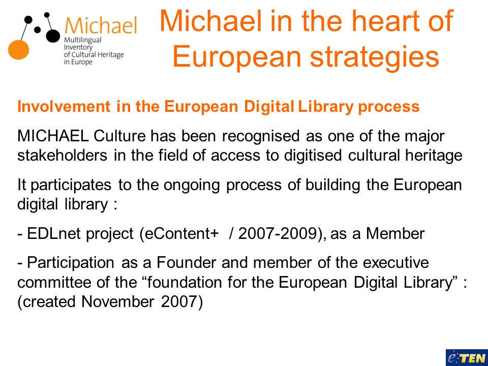 Involvement in the European Digital Library process MICHAEL Culture has been recognised as one of the major stakeholders in the field of access to digitised cultural heritage It participates to the ongoing process of building the European digital library : - EDLnet project (eContent+ / 2007-2009), as a Member - Participation as a Founder and member of the executive committee of the foundation for the European Digital Library : (created November 2007) Michael in the heart of European strategies