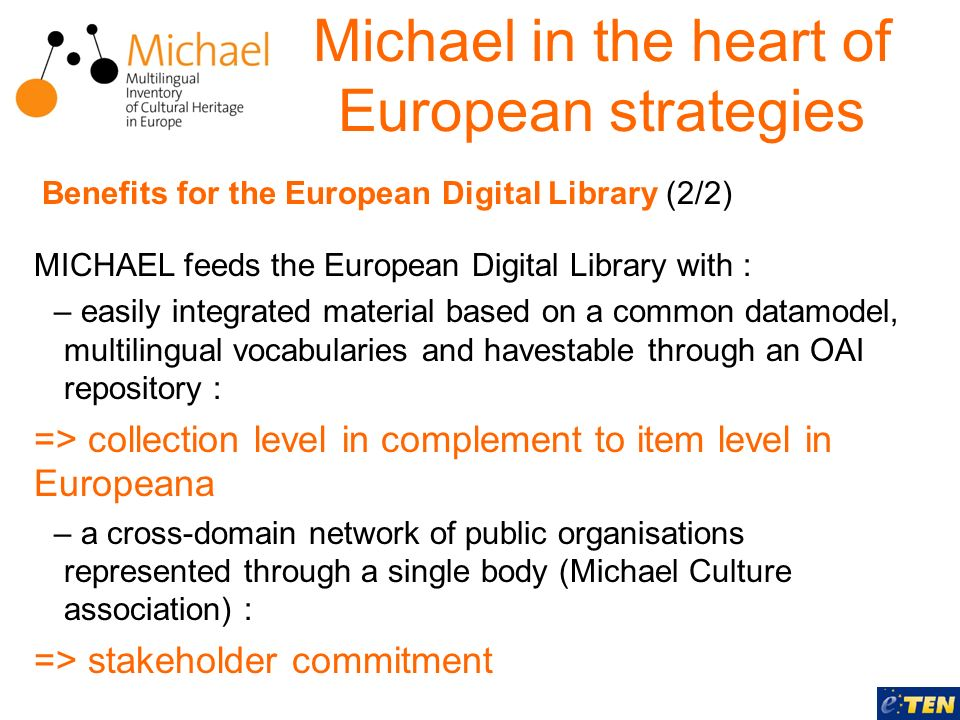 MICHAEL feeds the European Digital Library with : – easily integrated material based on a common datamodel, multilingual vocabularies and havestable through an OAI repository : => collection level in complement to item level in Europeana – a cross-domain network of public organisations represented through a single body (Michael Culture association) : => stakeholder commitment Michael in the heart of European strategies Benefits for the European Digital Library (2/2)