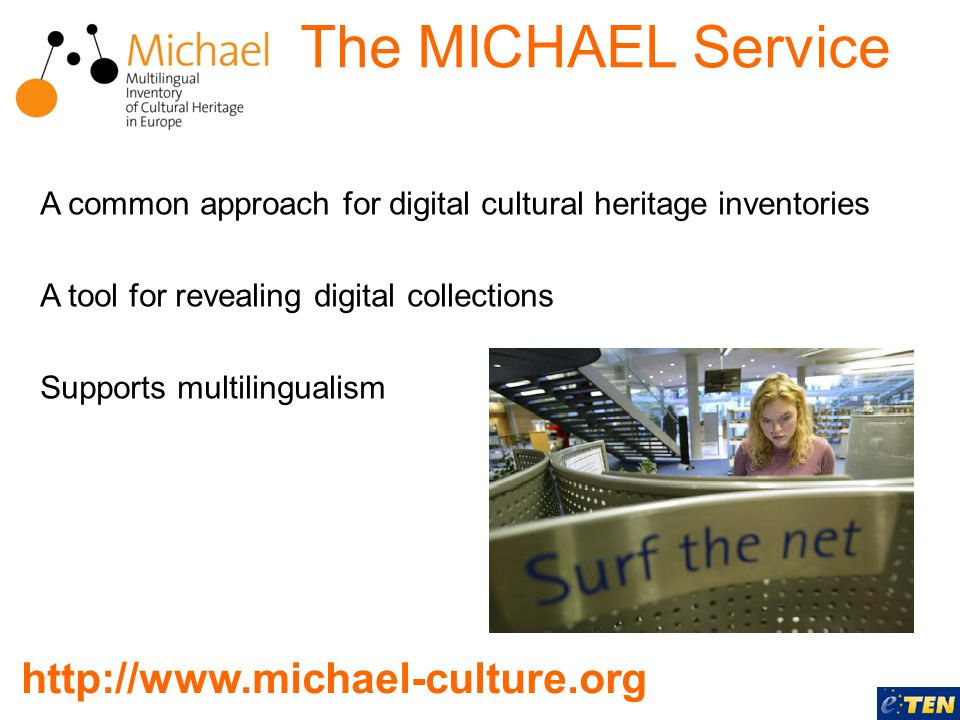 The MICHAEL Service A common approach for digital cultural heritage inventories A tool for revealing digital collections Supports multilingualism http://www.michael-culture.org