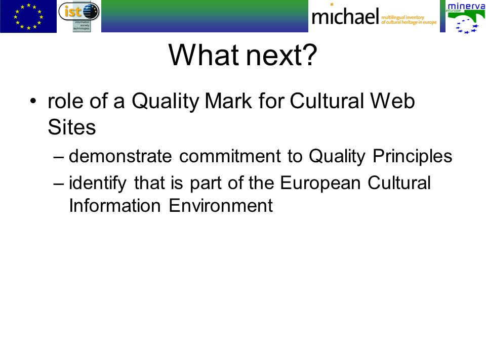 What next? role of a Quality Mark for Cultural Web Sites –demonstrate commitment to Quality Principles –identify that is part of the European Cultural