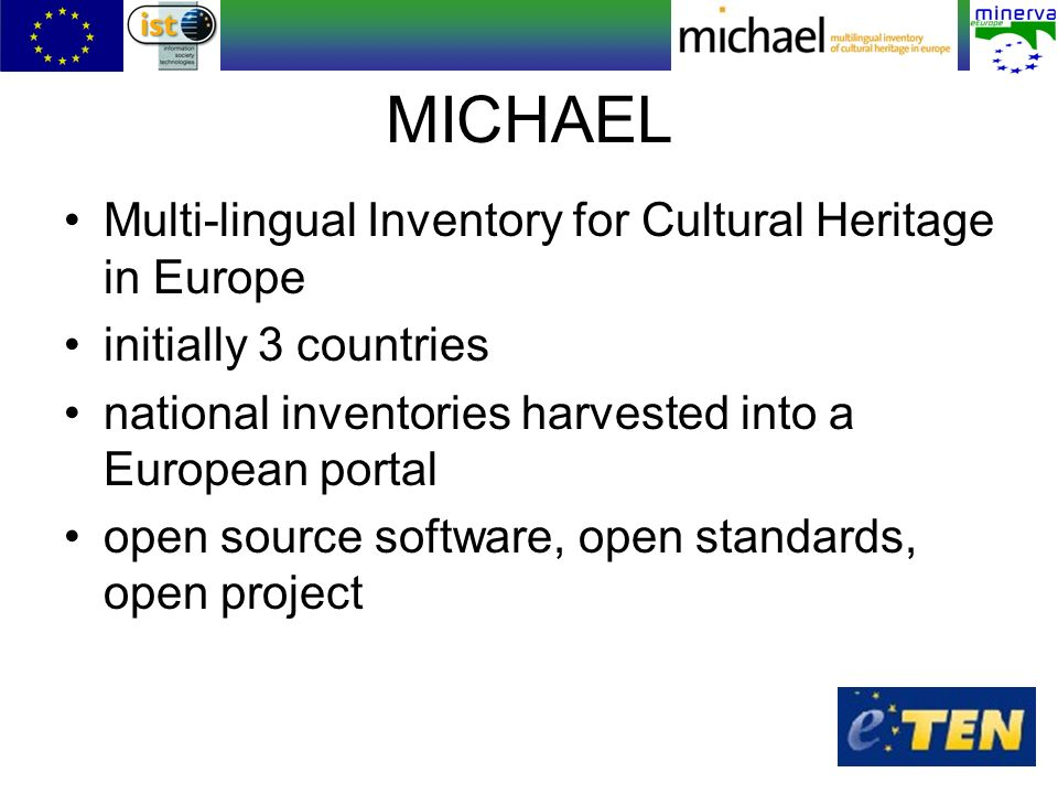 MICHAEL Multi-lingual Inventory for Cultural Heritage in Europe initially 3 countries national inventories harvested into a European portal open source software, open standards, open project