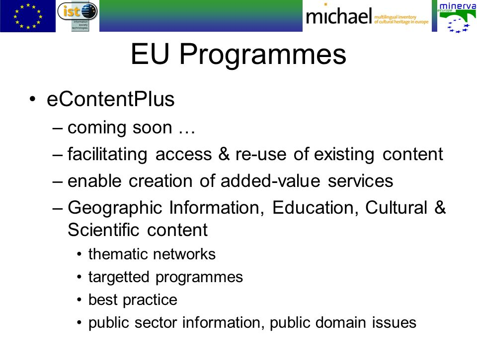 EU Programmes eContentPlus –coming soon … –facilitating access & re-use of existing content –enable creation of added-value services –Geographic Information, Education, Cultural & Scientific content thematic networks targetted programmes best practice public sector information, public domain issues