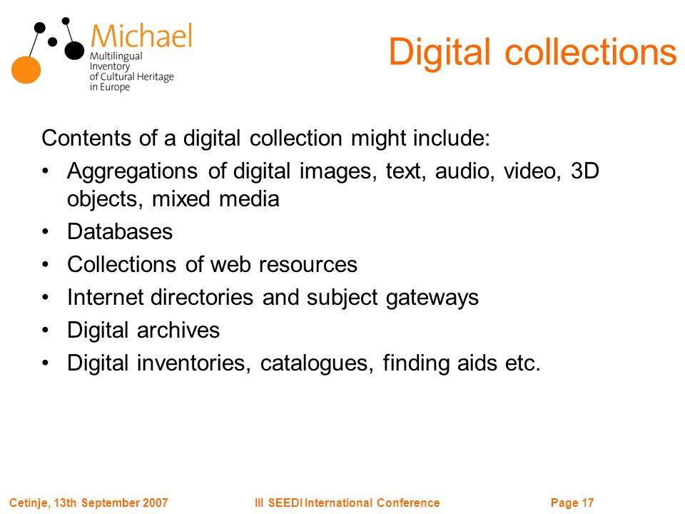 Page 17III SEEDI International ConferenceCetinje, 13th September 2007 Contents of a digital collection might include: Aggregations of digital images, text, audio, video, 3D objects, mixed media Databases Collections of web resources Internet directories and subject gateways Digital archives Digital inventories, catalogues, finding aids etc.