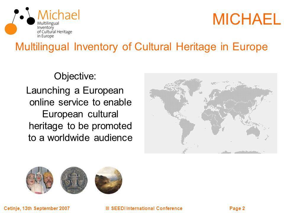 Page 2III SEEDI International ConferenceCetinje, 13th September 2007 MICHAEL Objective: Launching a European online service to enable European cultural heritage to be promoted to a worldwide audience Multilingual Inventory of Cultural Heritage in Europe