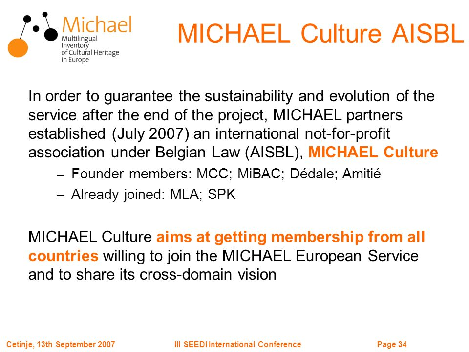 Page 34III SEEDI International ConferenceCetinje, 13th September 2007 MICHAEL Culture AISBL In order to guarantee the sustainability and evolution of the service after the end of the project, MICHAEL partners established (July 2007) an international not-for-profit association under Belgian Law (AISBL), MICHAEL Culture –Founder members: MCC; MiBAC; Dédale; Amitié –Already joined: MLA; SPK MICHAEL Culture aims at getting membership from all countries willing to join the MICHAEL European Service and to share its cross-domain vision
