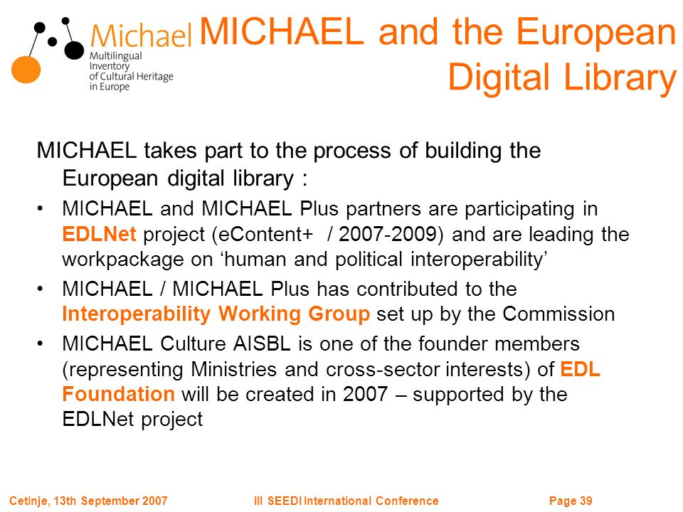 Page 39III SEEDI International ConferenceCetinje, 13th September 2007 MICHAEL takes part to the process of building the European digital library : MICHAEL and MICHAEL Plus partners are participating in EDLNet project (eContent+ / 2007-2009) and are leading the workpackage on human and political interoperability MICHAEL / MICHAEL Plus has contributed to the Interoperability Working Group set up by the Commission MICHAEL Culture AISBL is one of the founder members (representing Ministries and cross-sector interests) of EDL Foundation will be created in 2007 – supported by the EDLNet project MICHAEL and the European Digital Library