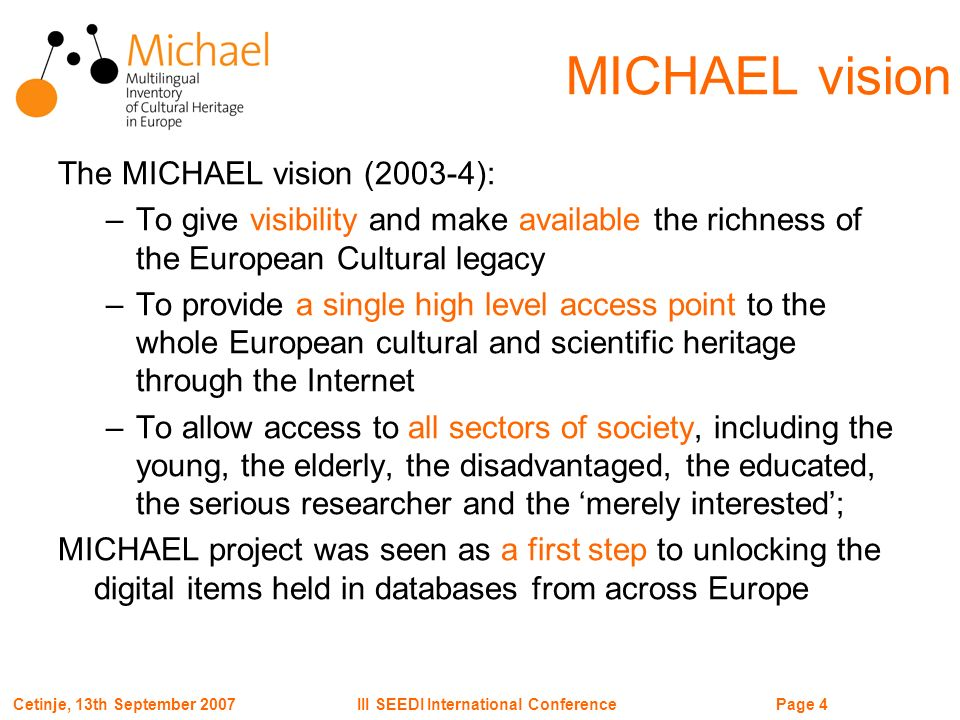 Page 5III SEEDI International ConferenceCetinje, 13th September 2007 Cross domain approach MICHAEL aimed since the beginning at bringing together every cultural and scientific sector… –Archives –Libraries –Museums –Heritage cataloguing and preservation offices –Audiovisual –Scientific heritage and research –Education… … and scientific and cultural institutions of all kind and scale –National –Regional –Local –Public and private –Large and small …
