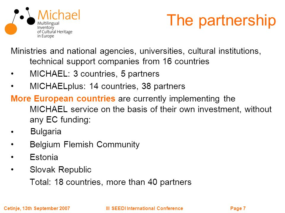 Page 7III SEEDI International ConferenceCetinje, 13th September 2007 The partnership Ministries and national agencies, universities, cultural institutions, technical support companies from 16 countries MICHAEL: 3 countries, 5 partners MICHAELplus: 14 countries, 38 partners More European countries are currently implementing the MICHAEL service on the basis of their own investment, without any EC funding: Belgium Flemish Community Estonia Slovak Republic Total: 18 countries, more than 40 partners Bulgaria