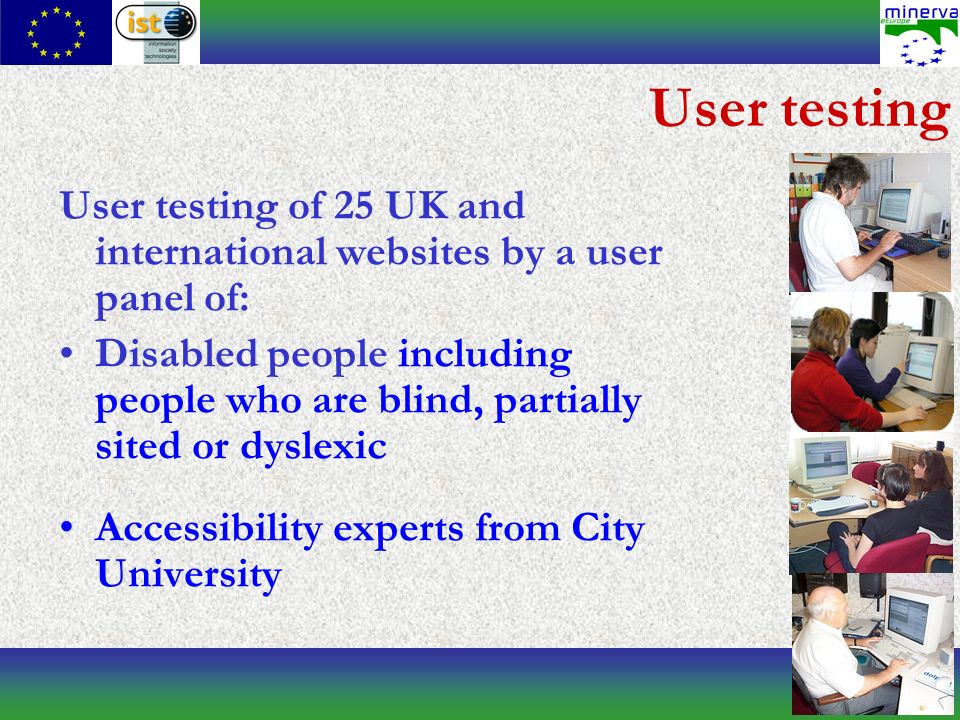 User testing User testing of 25 UK and international websites by a user panel of: Disabled people including people who are blind, partially sited or dyslexic Accessibility experts from City University