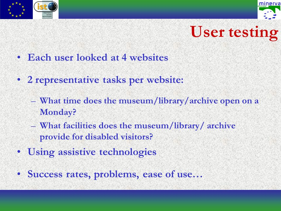User testing Each user looked at 4 websites 2 representative tasks per website: –What time does the museum/library/archive open on a Monday.