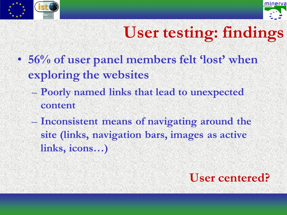 User testing: findings 56% of user panel members felt lost when exploring the websites –Poorly named links that lead to unexpected content –Inconsistent means of navigating around the site (links, navigation bars, images as active links, icons…) User centered