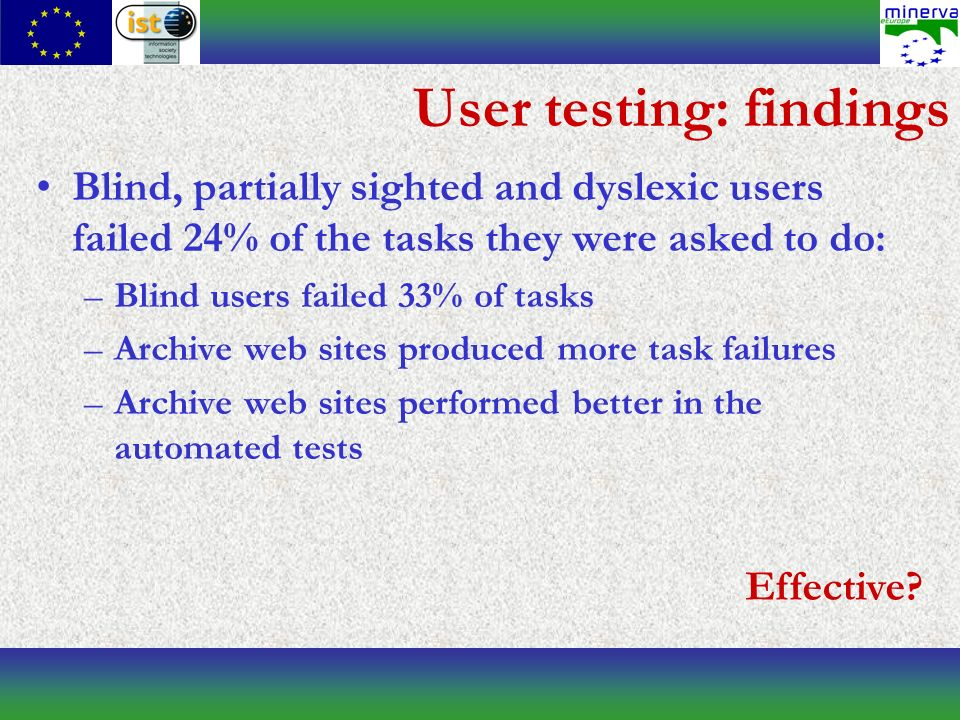 User testing: findings Blind, partially sighted and dyslexic users failed 24% of the tasks they were asked to do: –Blind users failed 33% of tasks –Archive web sites produced more task failures –Archive web sites performed better in the automated tests Effective?