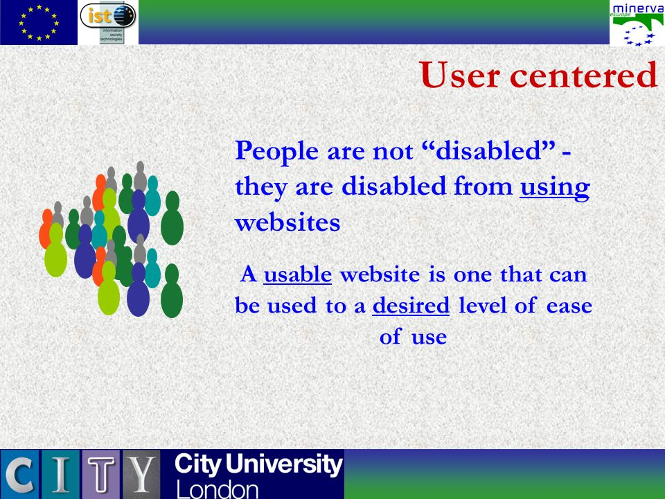 User centered People are not disabled - they are disabled from using websites A usable website is one that can be used to a desired level of ease of u