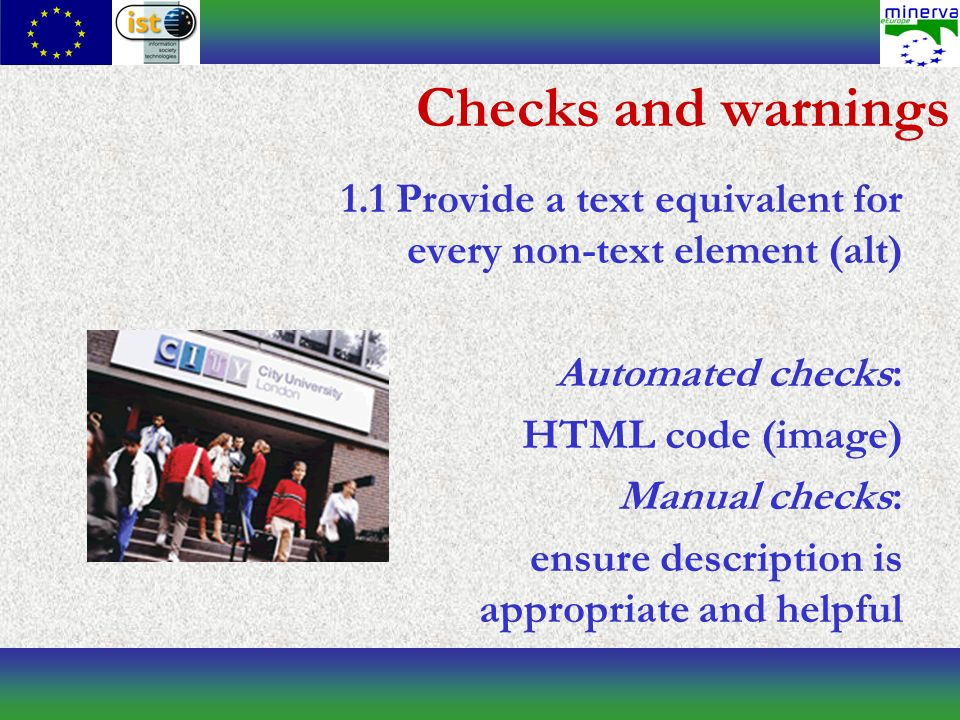Checks and warnings 1.1 Provide a text equivalent for every non-text element (alt) Automated checks: HTML code (image) Manual checks: ensure description is appropriate and helpful