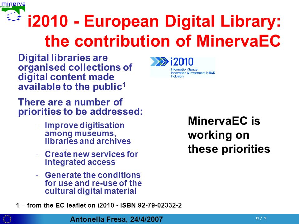 Antonella Fresa, 24/4/ / 9 i European Digital Library: the contribution of MinervaEC Digital libraries are organised collections of digital content made available to the public 1 There are a number of priorities to be addressed: -Improve digitisation among museums, libraries and archives -Create new services for integrated access -Generate the conditions for use and re-use of the cultural digital material MinervaEC is working on these priorities 1 – from the EC leaflet on i ISBN