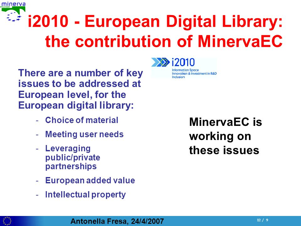 Antonella Fresa, 24/4/ / 9 i European Digital Library: the contribution of MinervaEC There are a number of key issues to be addressed at European level, for the European digital library: -Choice of material -Meeting user needs -Leveraging public/private partnerships -European added value -Intellectual property MinervaEC is working on these issues