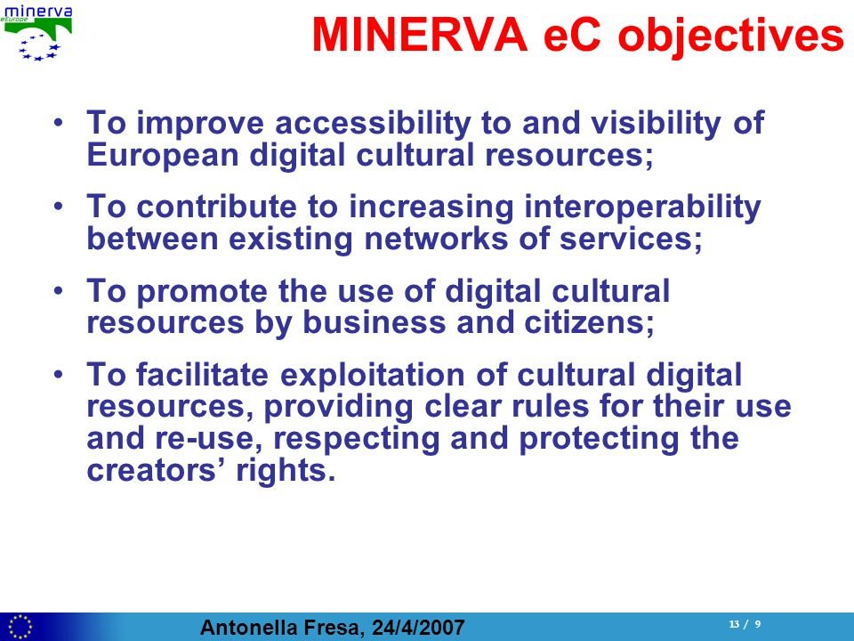 Antonella Fresa, 24/4/ / 9 MINERVA eC objectives To improve accessibility to and visibility of European digital cultural resources; To contribute to increasing interoperability between existing networks of services; To promote the use of digital cultural resources by business and citizens; To facilitate exploitation of cultural digital resources, providing clear rules for their use and re-use, respecting and protecting the creators rights.
